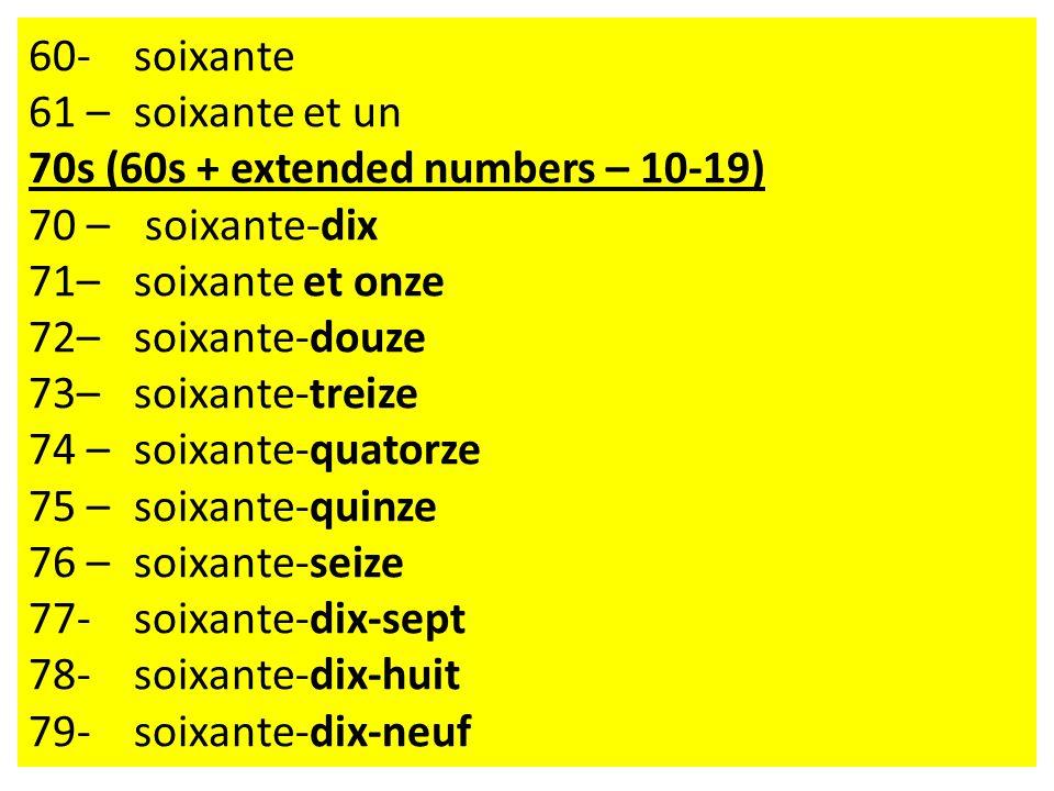 60- soixante 61 – soixante et un 70s (60s + extended numbers – 10-19) 70 – soixante-dix 71–soixante et onze 72–soixante-douze 73–soixante-treize 74 –