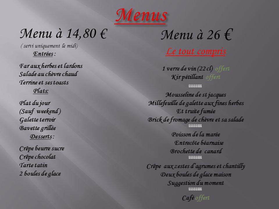Menu à 14,80 € ( servi uniquement le midi) Entrées : Far aux herbes et lardons Salade au chèvre chaud Terrine et ses toasts Plats: Plat du jour (Sauf