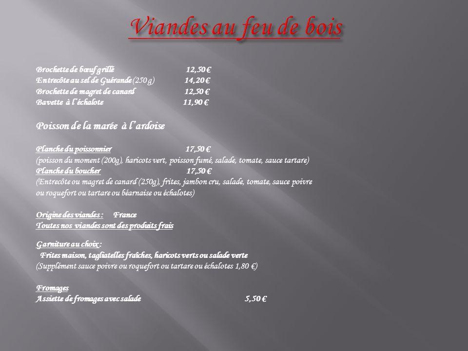 Brochette de bœuf grillé 12,50 € Entrecôte au sel de Guérande (250 g) 14,20 € Brochette de magret de canard 12,50 € Bavette à l'échalote 11,90 € Poisson de la marée à l'ardoise Planche du poissonnier 17,50 € (poisson du moment (200g), haricots vert, poisson fumé, salade, tomate, sauce tartare) Planche du boucher 17,50 € (Entrecôte ou magret de canard (250g), frites, jambon cru, salade, tomate, sauce poivre ou roquefort ou tartare ou béarnaise ou échalotes) Origine des viandes : France Toutes nos viandes sont des produits frais Garniture au choix : Frites maison, tagliatelles fraîches, haricots verts ou salade verte (Supplément sauce poivre ou roquefort ou tartare ou échalotes 1,80 €) Fromages Assiette de fromages avec salade 5,50 €