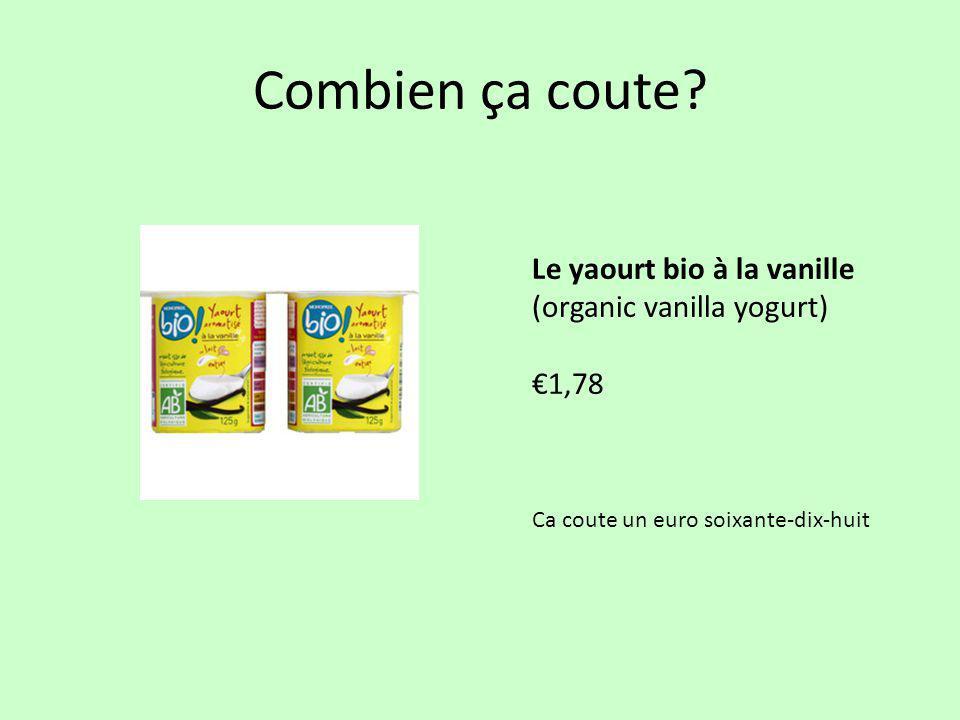 Combien ça coute? Le yaourt bio à la vanille (organic vanilla yogurt) €1,78 Ca coute un euro soixante-dix-huit