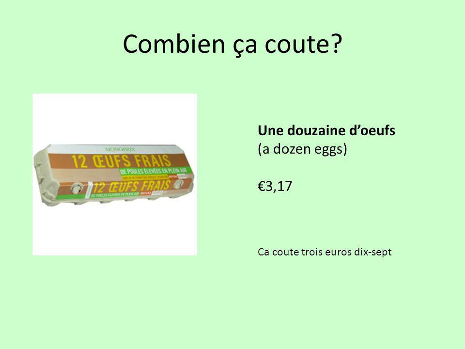 Combien ça coute? Une douzaine d'oeufs (a dozen eggs) €3,17 Ca coute trois euros dix-sept