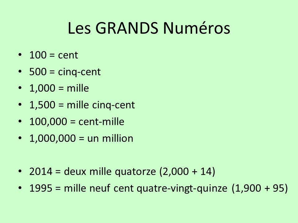 Les GRANDS Numéros 100 = cent 500 = cinq-cent 1,000 = mille 1,500 = mille cinq-cent 100,000 = cent-mille 1,000,000 = un million 2014 = deux mille quat