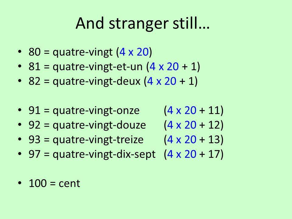 And stranger still… 80 = quatre-vingt (4 x 20) 81 = quatre-vingt-et-un (4 x 20 + 1) 82 = quatre-vingt-deux (4 x 20 + 1) 91 = quatre-vingt-onze(4 x 20