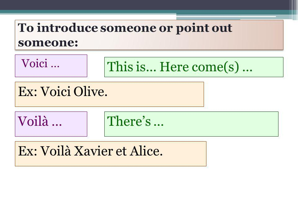 To introduce someone or point out someone: Voici … This is… Here come(s) … Ex: Voici Olive.