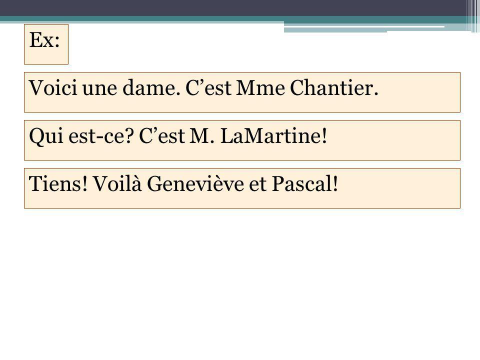 Ex: Voici une dame. C'est Mme Chantier. Qui est-ce? C'est M. LaMartine! Tiens! Voilà Geneviève et Pascal!