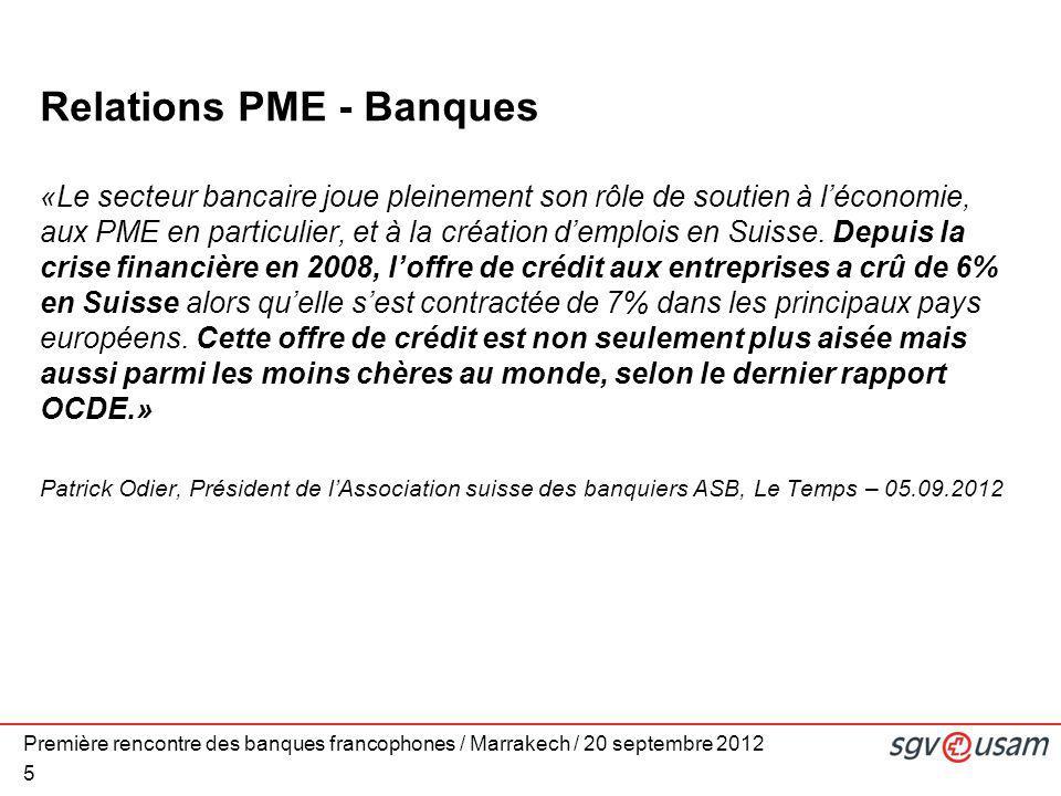 Première rencontre des banques francophones / Marrakech / 20 septembre 2012 5 Relations PME - Banques «Le secteur bancaire joue pleinement son rôle de soutien à l'économie, aux PME en particulier, et à la création d'emplois en Suisse.