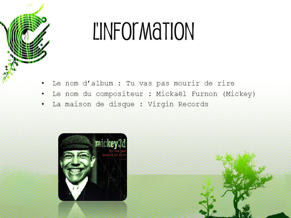 Le nom d'album : Tu vas pas mourir de rire Le nom du compositeur : Mickaël Furnon (Mickey) La maison de disque : Virgin Records