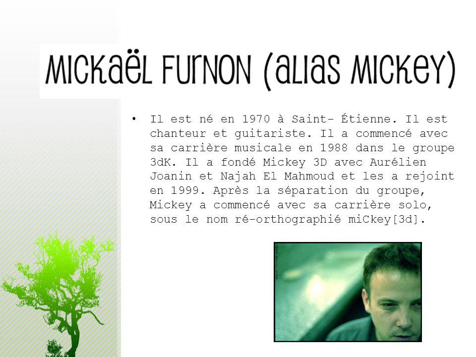 Il est né en 1970 à Saint- Étienne. Il est chanteur et guitariste. Il a commencé avec sa carrière musicale en 1988 dans le groupe 3dK. Il a fondé Mick