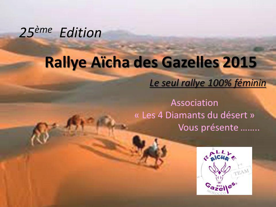 Rallye Aïcha des Gazelles 2015 Le seul rallye 100% féminin Association « Les 4 Diamants du désert » Vous présente ……..