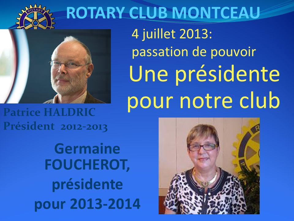 ROTARY CLUB MONTCEAU Germaine FOUCHEROT, présidente pour 2013-2014 Une présidente pour notre club 4 juillet 2013: passation de pouvoir Patrice HALDRIC Président 2012-2013