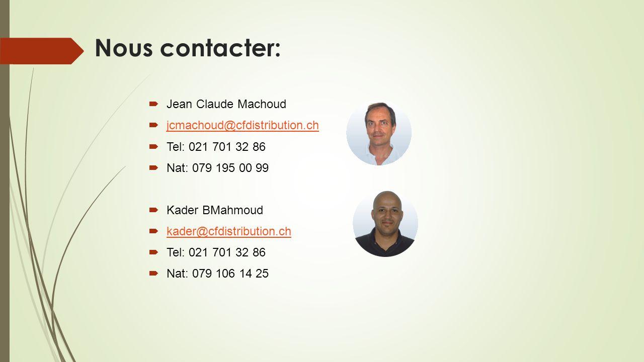 Nous contacter:  Jean Claude Machoud  jcmachoud@cfdistribution.ch jcmachoud@cfdistribution.ch  Tel: 021 701 32 86  Nat: 079 195 00 99  Kader BMah