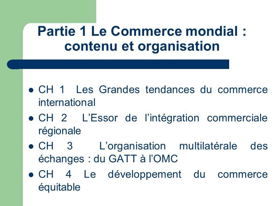 Partie 1 Le Commerce mondial : contenu et organisation CH 1 Les Grandes tendances du commerce international CH 2 L'Essor de l'intégration commerciale