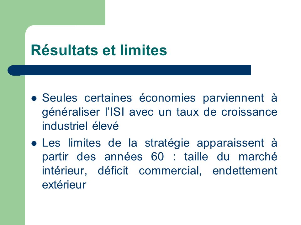 Résultats et limites Seules certaines économies parviennent à généraliser l'ISI avec un taux de croissance industriel élevé Les limites de la stratégi