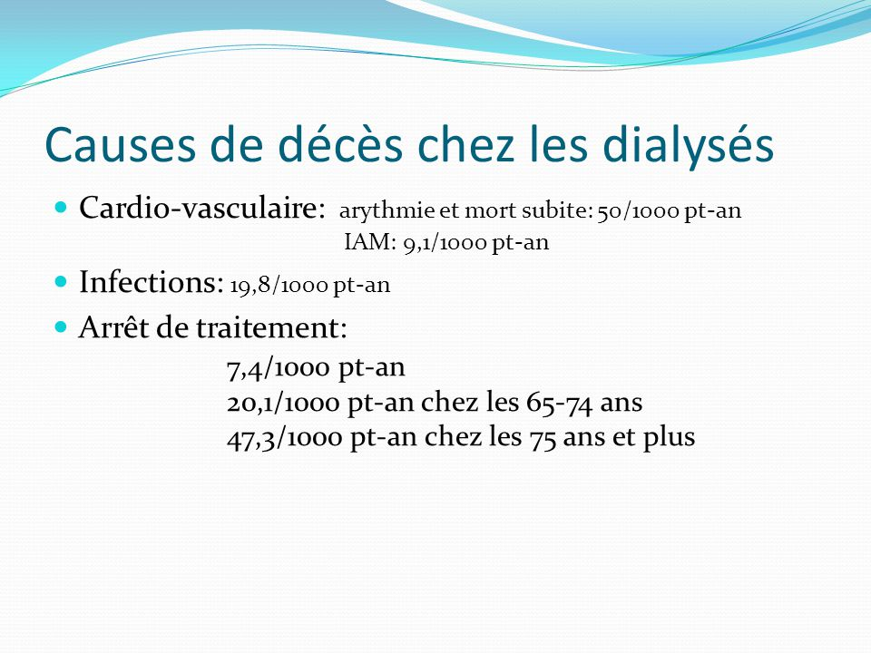 Causes de décès chez les dialysés Cardio-vasculaire: arythmie et mort subite: 50/1000 pt-an IAM: 9,1/1000 pt-an Infections: 19,8/1000 pt-an Arrêt de t