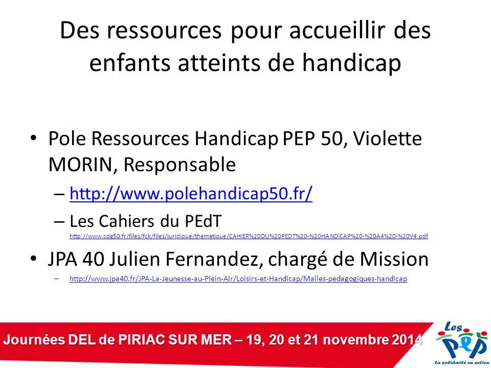 Journées DEL de PIRIAC SUR MER – 19, 20 et 21 novembre 2014 Des ressources pour accueillir des enfants atteints de handicap Pole Ressources Handicap PEP 50, Violette MORIN, Responsable – http://www.polehandicap50.fr/ http://www.polehandicap50.fr/ – Les Cahiers du PEdT http://www.cdg50.fr/files/fck/files/juridique/thematique/CAHIER%20DU%20PEDT%20-%20HANDICAP%20-%20A4%20-%20V4.pdf http://www.cdg50.fr/files/fck/files/juridique/thematique/CAHIER%20DU%20PEDT%20-%20HANDICAP%20-%20A4%20-%20V4.pdf JPA 40 Julien Fernandez, chargé de Mission – http://www.jpa40.fr/JPA-La-Jeunesse-au-Plein-Air/Loisirs-et-Handicap/Malles-pedagogiques-handicap http://www.jpa40.fr/JPA-La-Jeunesse-au-Plein-Air/Loisirs-et-Handicap/Malles-pedagogiques-handicap