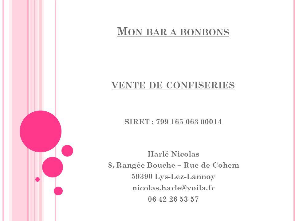 M ON BAR A BONBONS VENTE DE CONFISERIES SIRET : 799 165 063 00014 Harlé Nicolas 8, Rangée Bouche – Rue de Cohem 59390 Lys-Lez-Lannoy nicolas.harle@voi