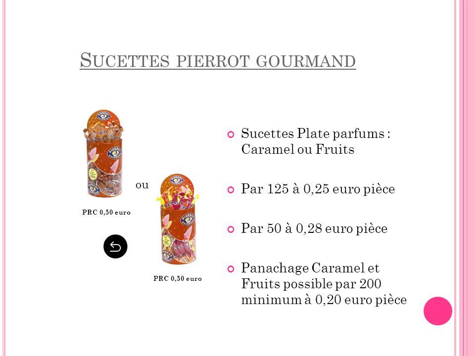 S UCETTES PIERROT GOURMAND Sucettes Plate parfums : Caramel ou Fruits Par 125 à 0,25 euro pièce Par 50 à 0,28 euro pièce Panachage Caramel et Fruits p