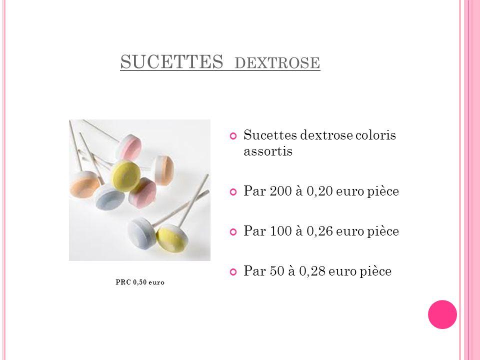 SUCETTES DEXTROSE Sucettes dextrose coloris assortis Par 200 à 0,20 euro pièce Par 100 à 0,26 euro pièce Par 50 à 0,28 euro pièce PRC 0,50 euro