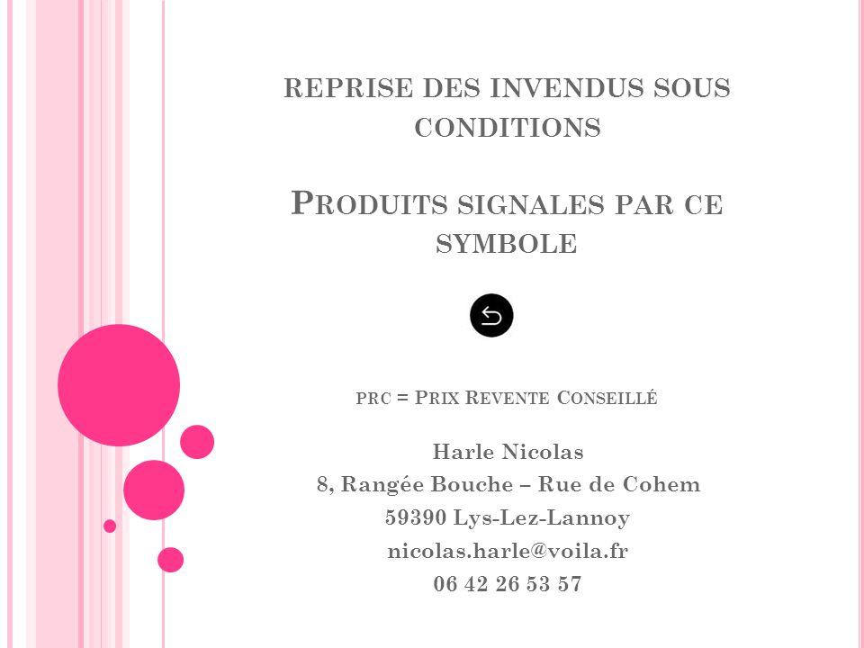 REPRISE DES INVENDUS SOUS CONDITIONS P RODUITS SIGNALES PAR CE SYMBOLE PRC = P RIX R EVENTE C ONSEILLÉ Harle Nicolas 8, Rangée Bouche – Rue de Cohem 5