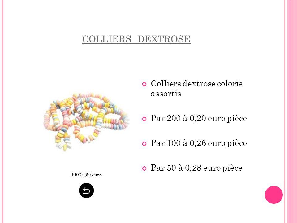 COLLIERS DEXTROSE Colliers dextrose coloris assortis Par 200 à 0,20 euro pièce Par 100 à 0,26 euro pièce Par 50 à 0,28 euro pièce PRC 0,50 euro