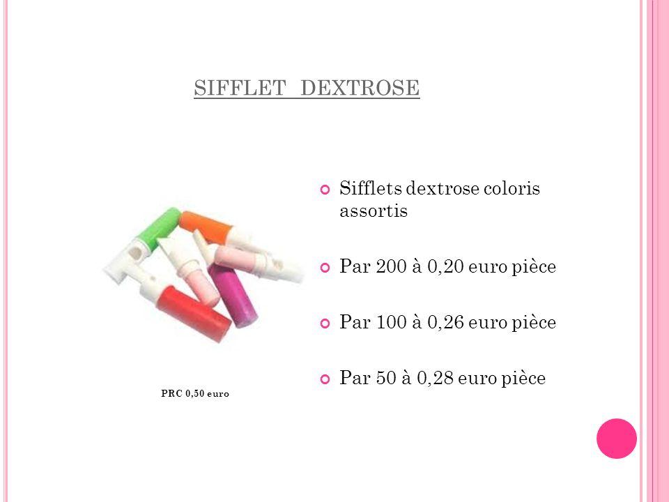 SIFFLET DEXTROSE Sifflets dextrose coloris assortis Par 200 à 0,20 euro pièce Par 100 à 0,26 euro pièce Par 50 à 0,28 euro pièce PRC 0,50 euro