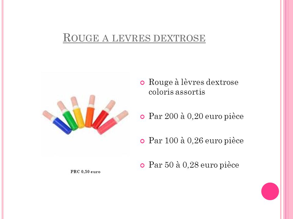 R OUGE A LEVRES DEXTROSE Rouge à lèvres dextrose coloris assortis Par 200 à 0,20 euro pièce Par 100 à 0,26 euro pièce Par 50 à 0,28 euro pièce PRC 0,5