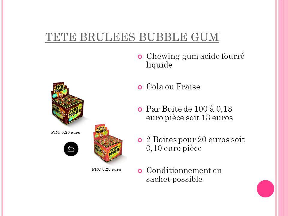 TETE BRULEES BUBBLE GUM Chewing-gum acide fourré liquide Cola ou Fraise Par Boite de 100 à 0,13 euro pièce soit 13 euros 2 Boites pour 20 euros soit 0