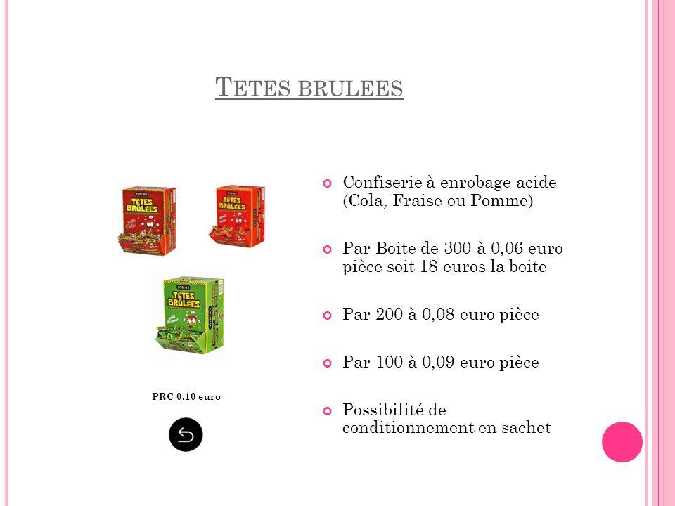T ETES BRULEES Confiserie à enrobage acide (Cola, Fraise ou Pomme) Par Boite de 300 à 0,06 euro pièce soit 18 euros la boite Par 200 à 0,08 euro pièce