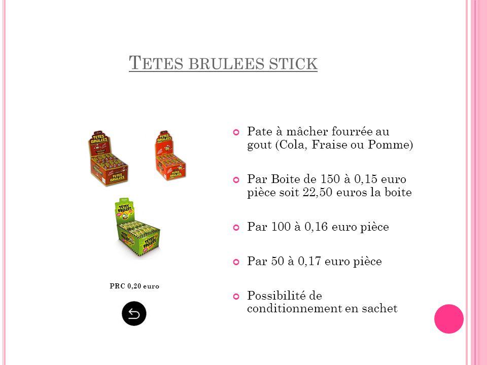 T ETES BRULEES STICK Pate à mâcher fourrée au gout (Cola, Fraise ou Pomme) Par Boite de 150 à 0,15 euro pièce soit 22,50 euros la boite Par 100 à 0,16