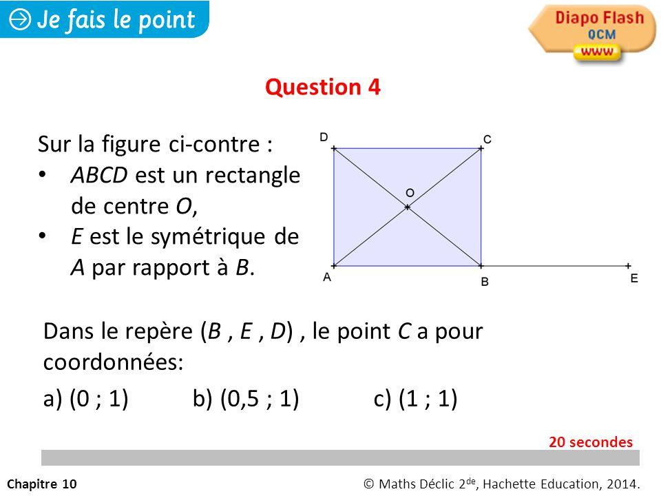 Dans le repère (B, E, D), le point C a pour coordonnées: a) (0 ; 1) b) (0,5 ; 1)c) (1 ; 1) Question 4 Chapitre 10© Maths Déclic 2 de, Hachette Education, 2014.