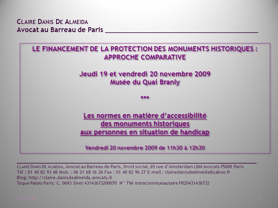 C LAIRE D ANIS D E A LMEIDA Avocat au Barreau de Paris ______________________________________ 20/11/091 LE FINANCEMENT DE LA PROTECTION DES MONUMENTS HISTORIQUES : APPROCHE COMPARATIVE Jeudi 19 et vendredi 20 novembre 2009 Musée du Quai Branly *** Les normes en matière d'accessibilité des monuments historiques aux personnes en situation de handicap Vendredi 20 novembre 2009 de 11h30 à 12h30 LE FINANCEMENT DE LA PROTECTION DES MONUMENTS HISTORIQUES : APPROCHE COMPARATIVE Jeudi 19 et vendredi 20 novembre 2009 Musée du Quai Branly *** Les normes en matière d'accessibilité des monuments historiques aux personnes en situation de handicap Vendredi 20 novembre 2009 de 11h30 à 12h30 ____________________________________________________________________________________________________ C LAIRE D ANIS D E A LMEIDA, Avocat au Barreau de Paris, Droit social, 65 rue d'Amsterdam LBM Avocats 75008 Paris Tél : 01 40 82 93 48 Mob.