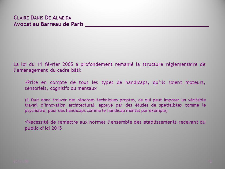 C LAIRE D ANIS D E A LMEIDA Avocat au Barreau de Paris ______________________________________ 20/11/0912 La loi du 11 février 2005 a profondément remanié la structure réglementaire de l'aménagement du cadre bâti: Prise en compte de tous les types de handicaps, qu'ils soient moteurs, sensoriels, cognitifs ou mentaux (il faut donc trouver des réponses techniques propres, ce qui peut imposer un véritable travail d'innovation architectural, appuyé par des études de spécialistes comme le psychiatre, pour des handicaps comme le handicap mental par exemple) Nécessité de remettre aux normes l'ensemble des établissements recevant du public d'ici 2015