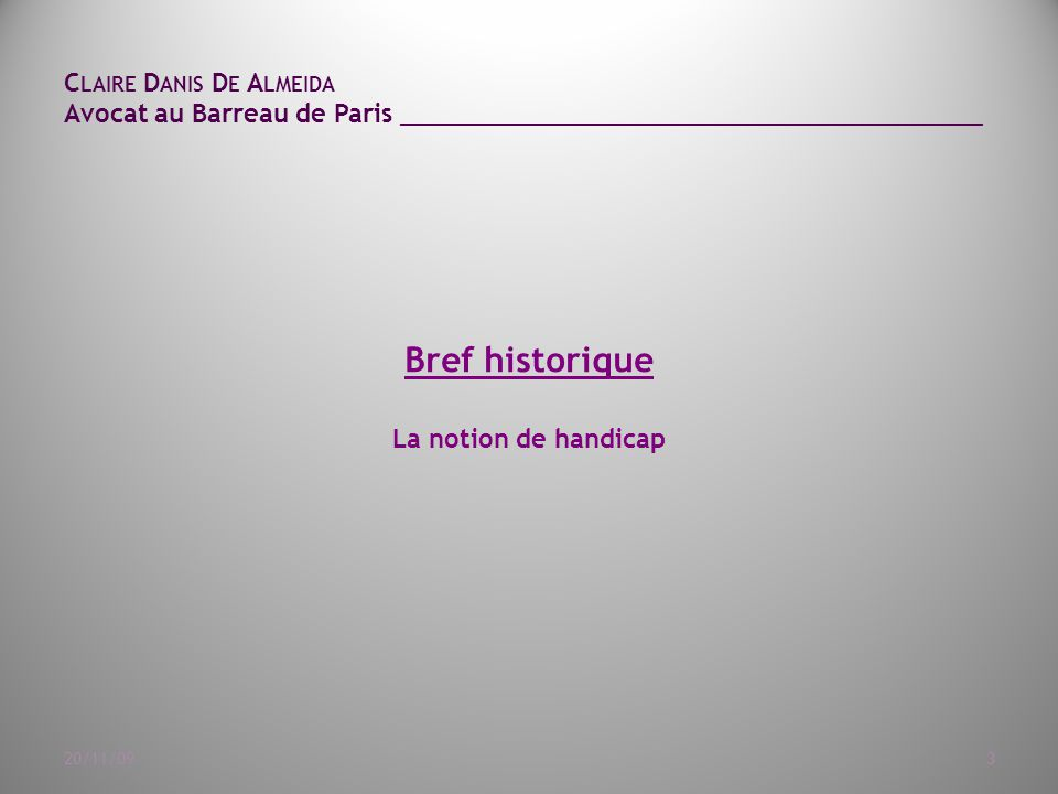 C LAIRE D ANIS D E A LMEIDA Avocat au Barreau de Paris ______________________________________ 20/11/093 Bref historique La notion de handicap