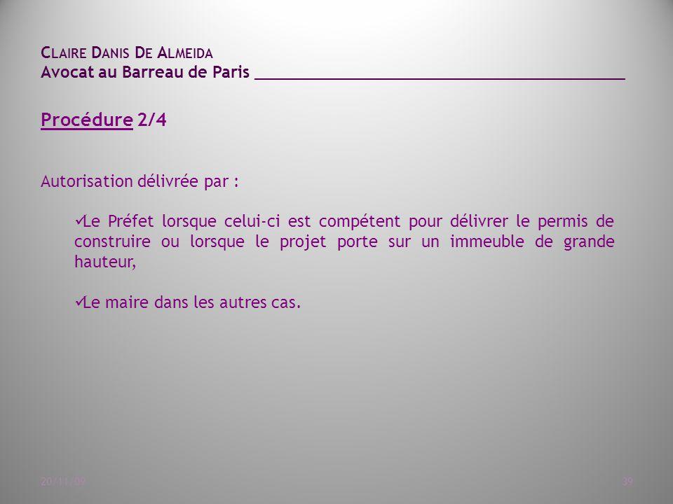C LAIRE D ANIS D E A LMEIDA Avocat au Barreau de Paris ______________________________________ 20/11/0939 Procédure 2/4 Autorisation délivrée par : Le Préfet lorsque celui-ci est compétent pour délivrer le permis de construire ou lorsque le projet porte sur un immeuble de grande hauteur, Le maire dans les autres cas.