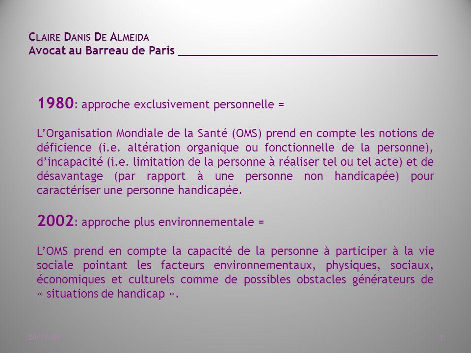C LAIRE D ANIS D E A LMEIDA Avocat au Barreau de Paris ______________________________________ 20/11/094 1980 : approche exclusivement personnelle = L'Organisation Mondiale de la Santé (OMS) prend en compte les notions de déficience (i.e.