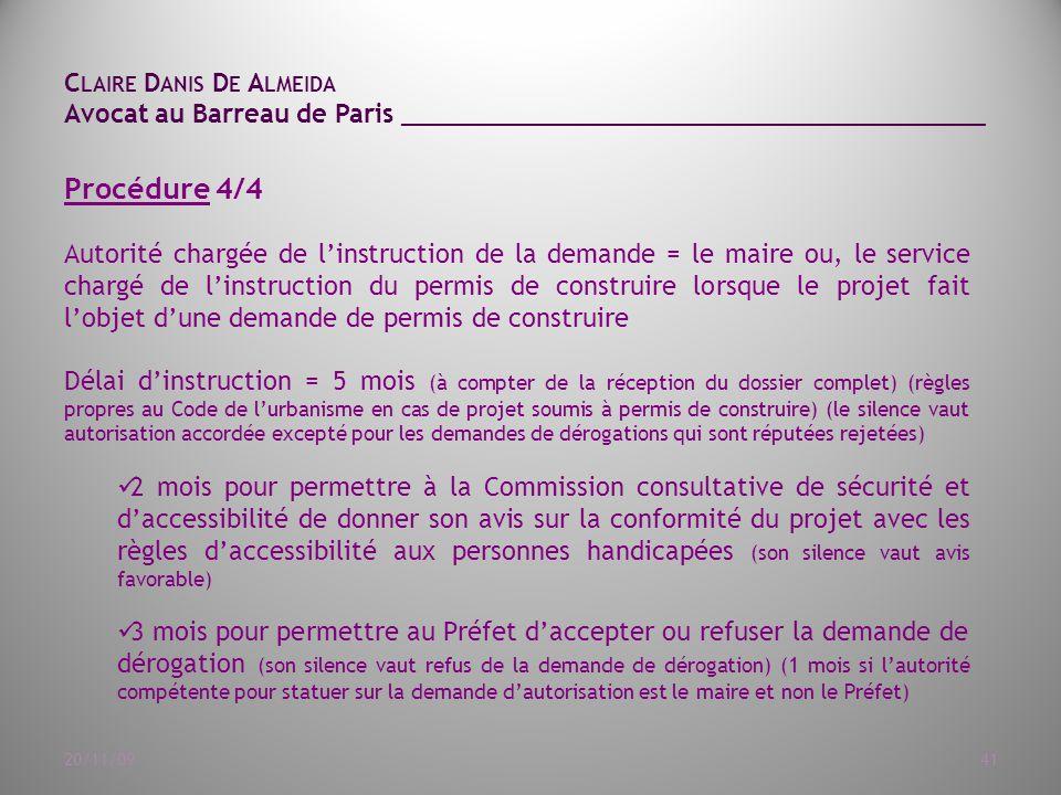 C LAIRE D ANIS D E A LMEIDA Avocat au Barreau de Paris ______________________________________ 20/11/0941 Procédure 4/4 Autorité chargée de l'instruction de la demande = le maire ou, le service chargé de l'instruction du permis de construire lorsque le projet fait l'objet d'une demande de permis de construire Délai d'instruction = 5 mois (à compter de la réception du dossier complet) (règles propres au Code de l'urbanisme en cas de projet soumis à permis de construire) (le silence vaut autorisation accordée excepté pour les demandes de dérogations qui sont réputées rejetées) 2 mois pour permettre à la Commission consultative de sécurité et d'accessibilité de donner son avis sur la conformité du projet avec les règles d'accessibilité aux personnes handicapées (son silence vaut avis favorable) 3 mois pour permettre au Préfet d'accepter ou refuser la demande de dérogation (son silence vaut refus de la demande de dérogation) (1 mois si l'autorité compétente pour statuer sur la demande d'autorisation est le maire et non le Préfet)