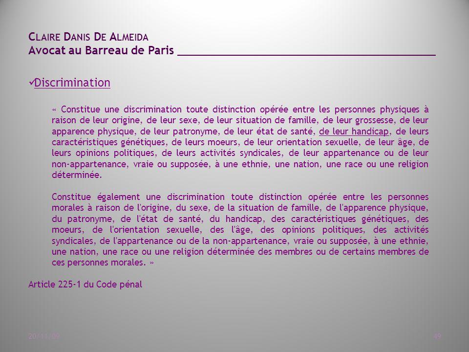 C LAIRE D ANIS D E A LMEIDA Avocat au Barreau de Paris ______________________________________ 20/11/0949 Discrimination « Constitue une discrimination toute distinction opérée entre les personnes physiques à raison de leur origine, de leur sexe, de leur situation de famille, de leur grossesse, de leur apparence physique, de leur patronyme, de leur état de santé, de leur handicap, de leurs caractéristiques génétiques, de leurs moeurs, de leur orientation sexuelle, de leur âge, de leurs opinions politiques, de leurs activités syndicales, de leur appartenance ou de leur non-appartenance, vraie ou supposée, à une ethnie, une nation, une race ou une religion déterminée.