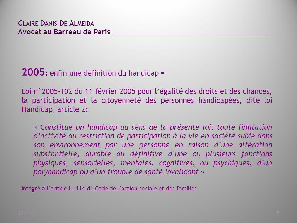 C LAIRE D ANIS D E A LMEIDA Avocat au Barreau de Paris ______________________________________ 20/11/095 2005 : enfin une définition du handicap = Loi n°2005-102 du 11 février 2005 pour l'égalité des droits et des chances, la participation et la citoyenneté des personnes handicapées, dite loi Handicap, article 2: « Constitue un handicap au sens de la présente loi, toute limitation d'activité ou restriction de participation à la vie en société subie dans son environnement par une personne en raison d'une altération substantielle, durable ou définitive d'une ou plusieurs fonctions physiques, sensorielles, mentales, cognitives, ou psychiques, d'un polyhandicap ou d'un trouble de santé invalidant » Intégré à l'article L.