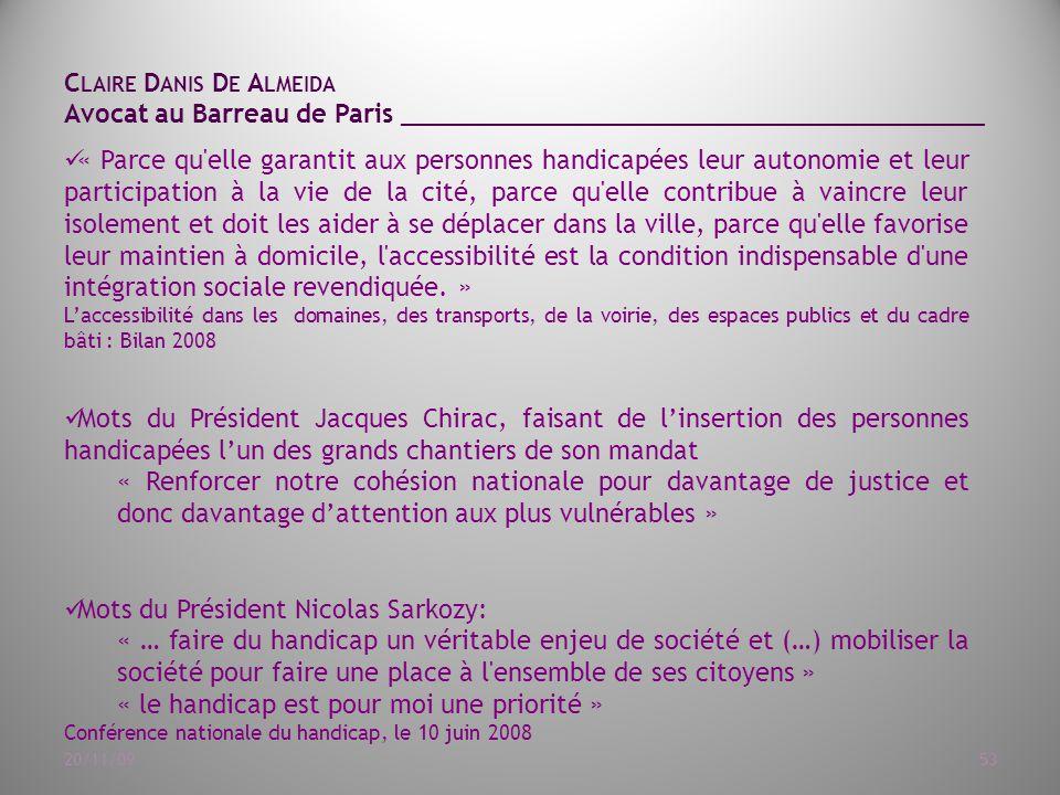 C LAIRE D ANIS D E A LMEIDA Avocat au Barreau de Paris ______________________________________ 20/11/0953 « Parce qu elle garantit aux personnes handicapées leur autonomie et leur participation à la vie de la cité, parce qu elle contribue à vaincre leur isolement et doit les aider à se déplacer dans la ville, parce qu elle favorise leur maintien à domicile, l accessibilité est la condition indispensable d une intégration sociale revendiquée.