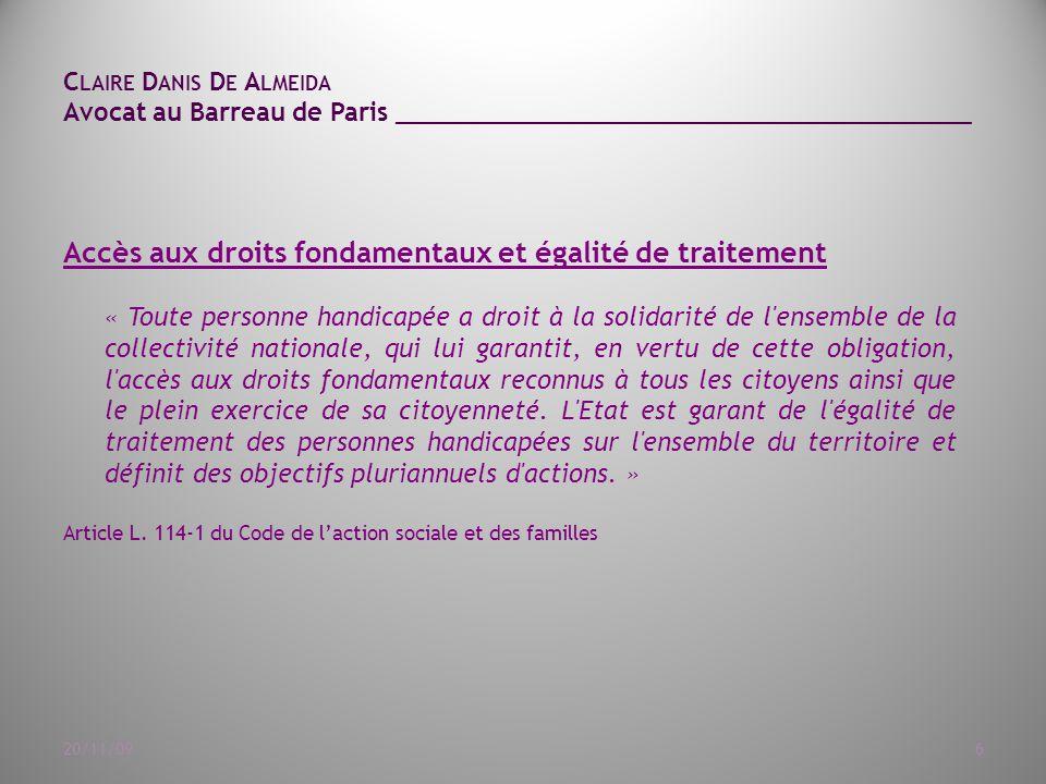 C LAIRE D ANIS D E A LMEIDA Avocat au Barreau de Paris ______________________________________ 20/11/097 Les grandes avancées de la loi du 11 février 2005 Droit à compensation des conséquences du handicap (aides humaines, aides techniques, aides spécifiques et aides exceptionnelles lorsque le besoin n'est pas couvert par une autre forme d'aides, des aménagements du logement et du véhicule, des aides animalières) Scolarité (droit d'inscrire à l'école tout enfant qui présente un handicap), Emploi (principe de non discrimination et priorité au travail en milieu ordinaire), Accessibilité (articles 41 à 54) (accessibilité généralisée: l'accessibilité est une condition primordiale pour permettre à tous d'exercer les actes de la vie quotidienne et de participer à la vie sociale), Maisons départementales des personnes handicapées (lieu unique destiné à faciliter les démarches des personnes handicapées).