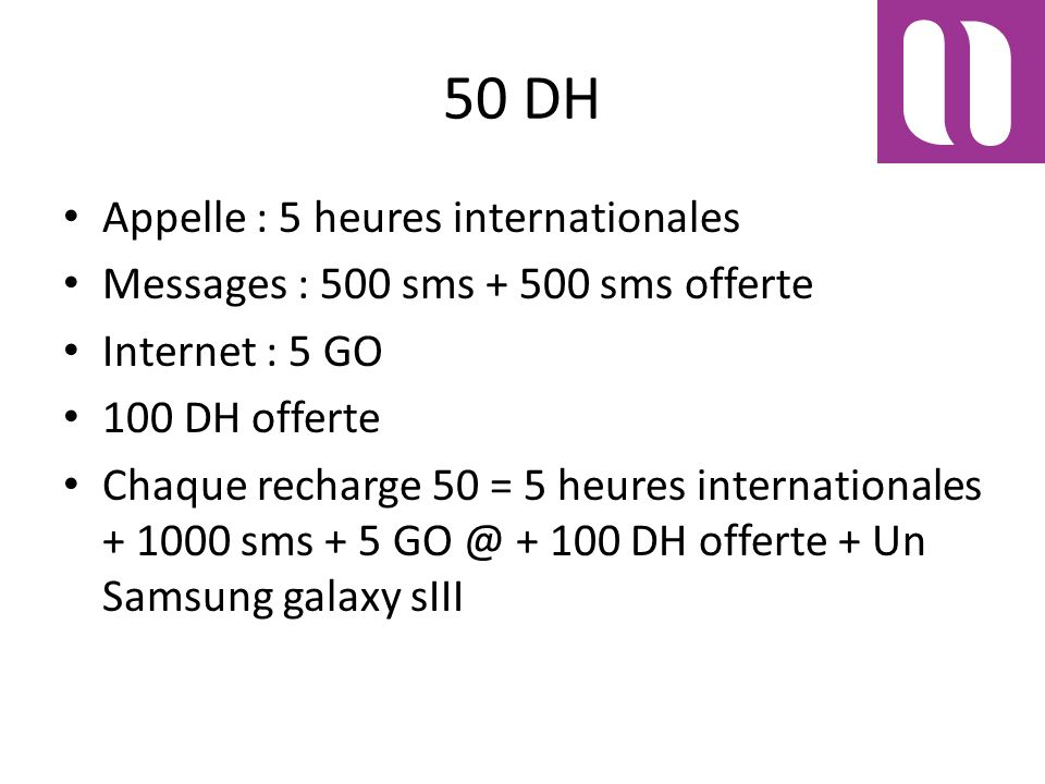 50 DH Appelle : 5 heures internationales Messages : 500 sms + 500 sms offerte Internet : 5 GO 100 DH offerte Chaque recharge 50 = 5 heures internationales + 1000 sms + 5 GO @ + 100 DH offerte + Un Samsung galaxy sIII