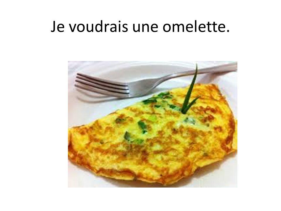 Je voudrais une omelette.