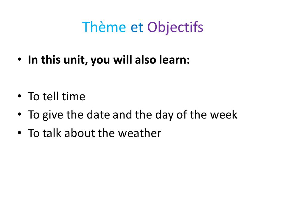 Thème et Objectifs In this unit, you will also learn: To tell time To give the date and the day of the week To talk about the weather