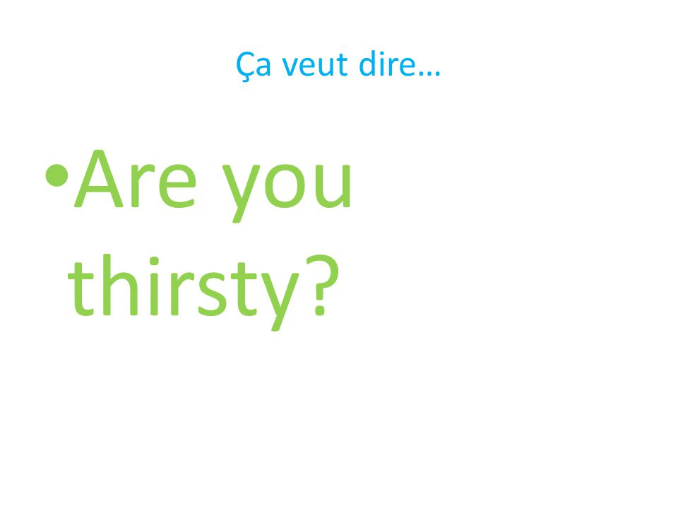 Ça veut dire… Are you thirsty