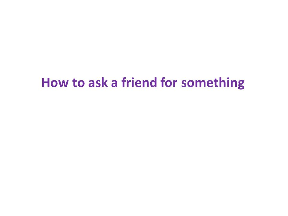 How to ask a friend for something