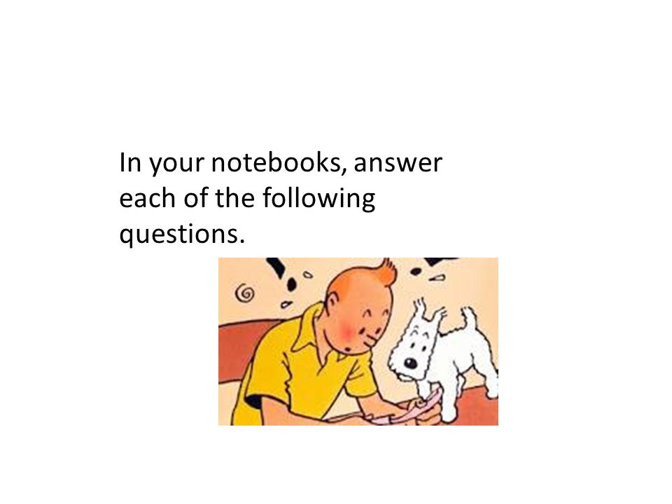 In your notebooks, answer each of the following questions.