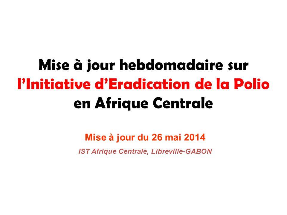 Mise à jour hebdomadaire sur l'Initiative d'Eradication de la Polio en Afrique Centrale Mise à jour du 26 mai 2014 IST Afrique Centrale, Libreville-GABON