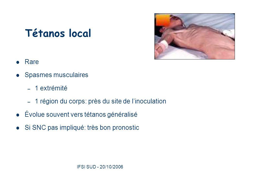 IFSI SUD - 20/10/2006 18 Tétanos local Rare Spasmes musculaires – 1 extrémité – 1 région du corps: près du site de l'inoculation Évolue souvent vers tétanos généralisé Si SNC pas impliqué: très bon pronostic