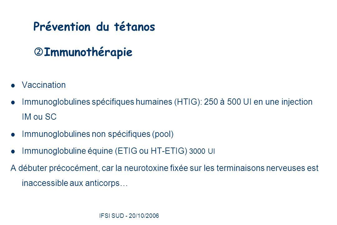 IFSI SUD - 20/10/2006 28 Prévention du tétanos  Immunothérapie Vaccination Immunoglobulines spécifiques humaines (HTIG): 250 à 500 UI en une injection IM ou SC Immunoglobulines non spécifiques (pool) Immunoglobuline équine (ETIG ou HT-ETIG) 3000 UI A débuter précocément, car la neurotoxine fixée sur les terminaisons nerveuses est inaccessible aux anticorps…