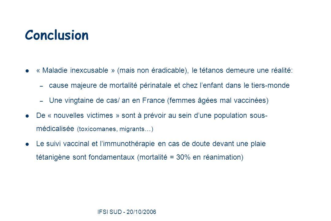 IFSI SUD - 20/10/2006 36 Conclusion « Maladie inexcusable » (mais non éradicable), le tétanos demeure une réalité: – cause majeure de mortalité périnatale et chez l'enfant dans le tiers-monde – Une vingtaine de cas/ an en France (femmes âgées mal vaccinées) De « nouvelles victimes » sont à prévoir au sein d'une population sous- médicalisée (toxicomanes, migrants…) Le suivi vaccinal et l'immunothérapie en cas de doute devant une plaie tétanigène sont fondamentaux (mortalité = 30% en réanimation)